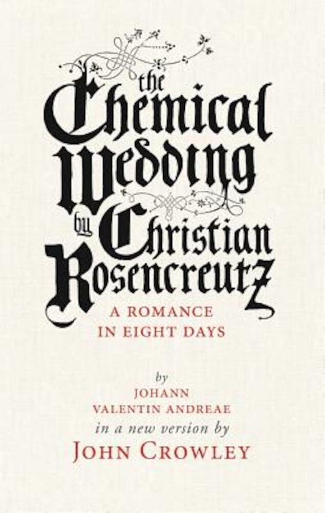 The Chemical Wedding by Christian Rosencreutz: A Romance in Eight Days by Johann Valentin Andreae in a New Version, Paperback