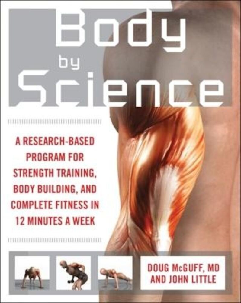 Body by Science: A Research-Based Program for Strength Training, Body Building, and Complete Fitness in 12 Minutes a Week, Paperback