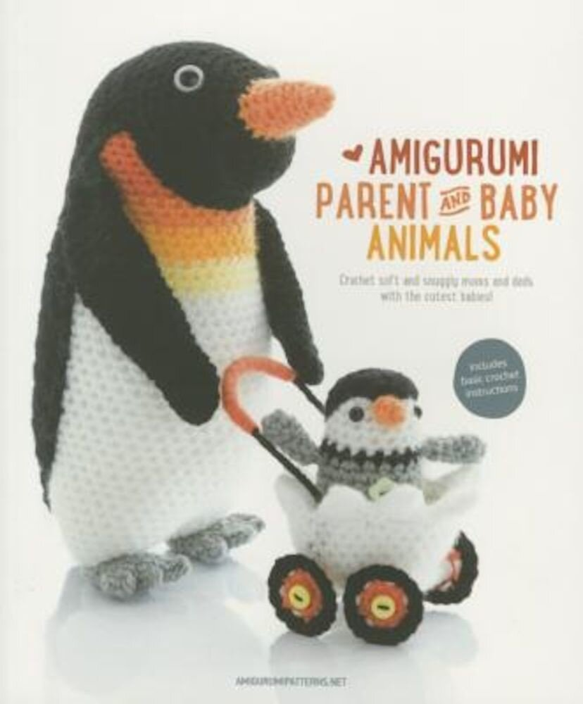 Amigurumi Parent and Baby Animals: Crochet Soft and Snuggly Moms and Dads with the Cutest Babies!, Paperback