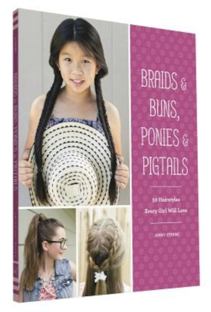 Braids & Buns, Ponies & Pigtails: 50 Hairstyles Every Girl Will Love, Paperback