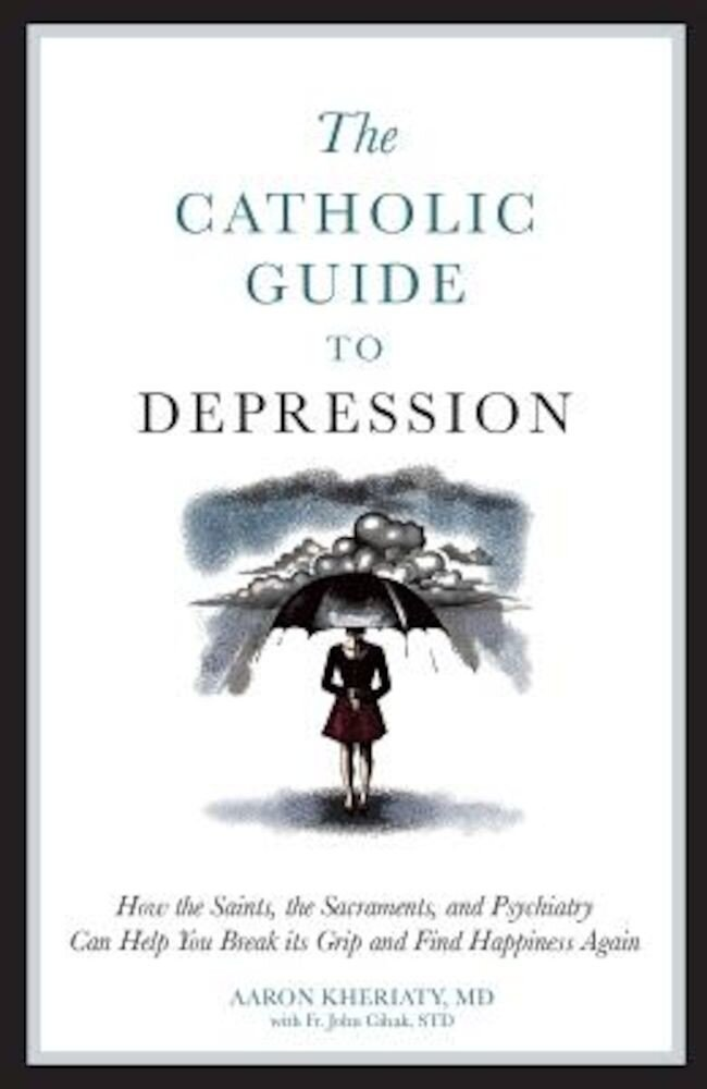 The Catholic Guide to Depression: How the Saints, the Sacraments, and Psychiatry Can Help You Break Its Grip and Find Happiness Again, Paperback