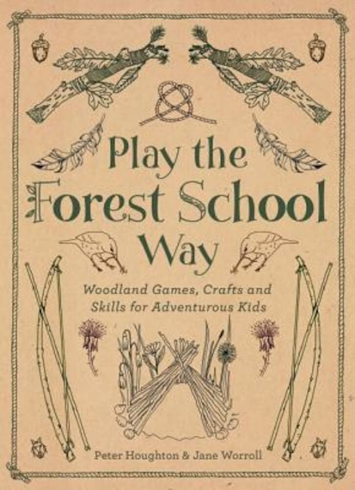 Play the Forest School Way: Woodland Games and Crafts for Adventurous Kids, Paperback
