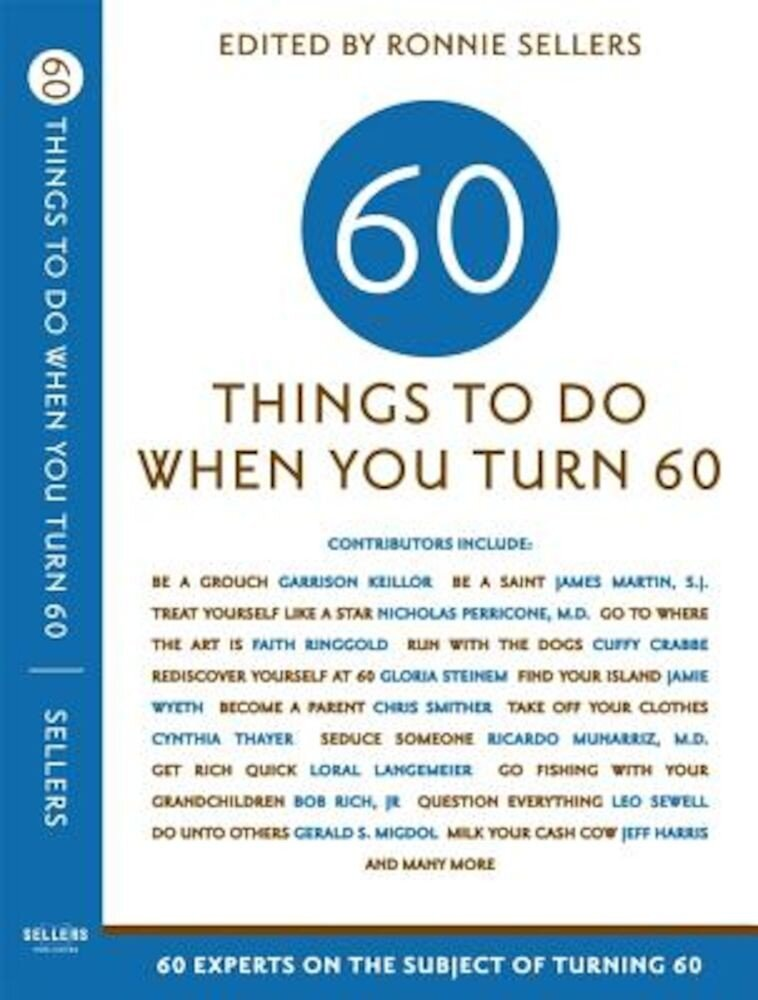 Sixty Things to Do When You Turn Sixty: 60 Experts on the Subject of Turning 60, Paperback