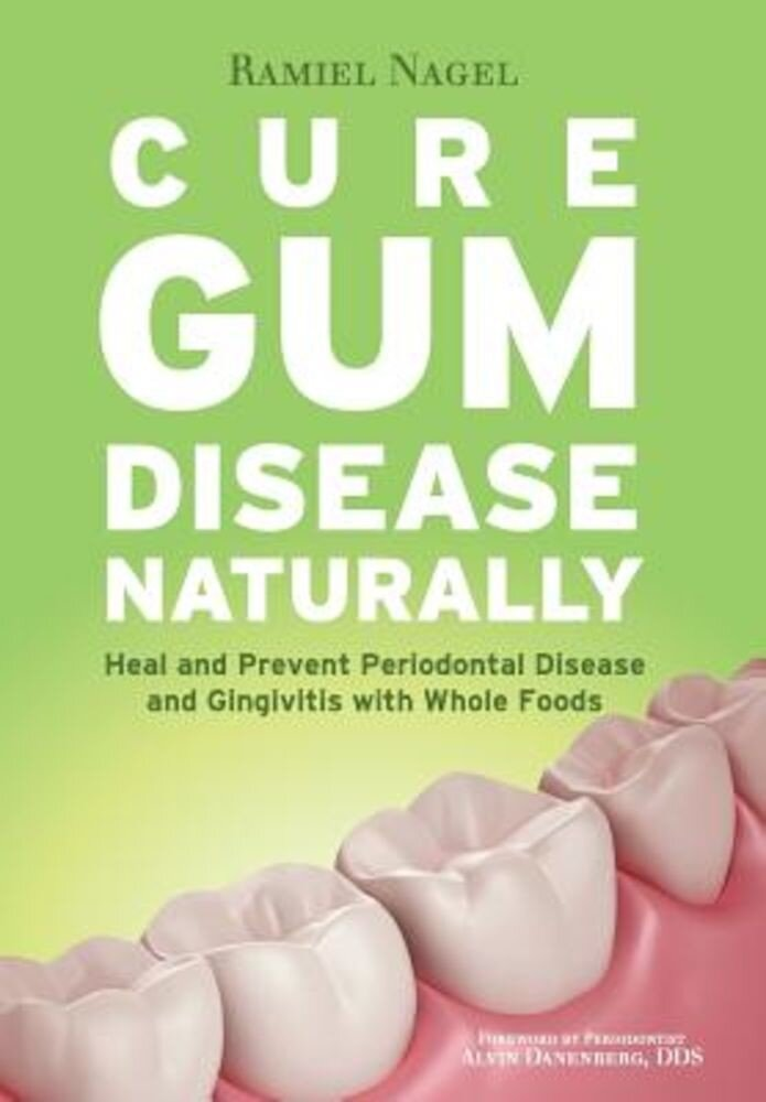 Cure Gum Disease Naturally: Heal Gingivitis and Periodontal Disease with Whole Foods, Paperback