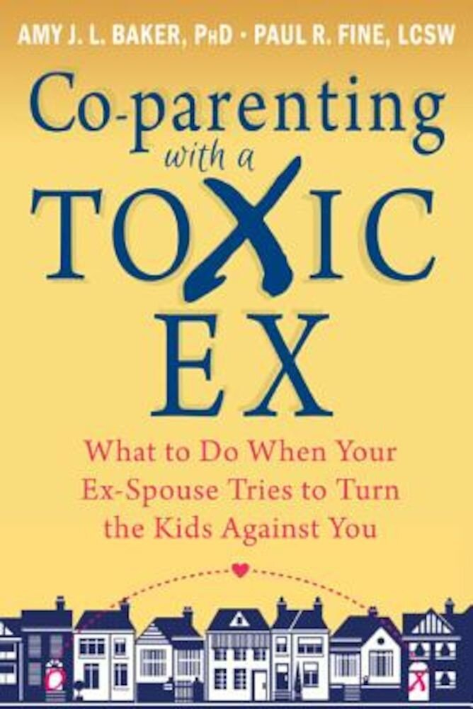 Co-Parenting with a Toxic Ex: What to Do When Your Ex-Spouse Tries to Turn the Kids Against You, Paperback