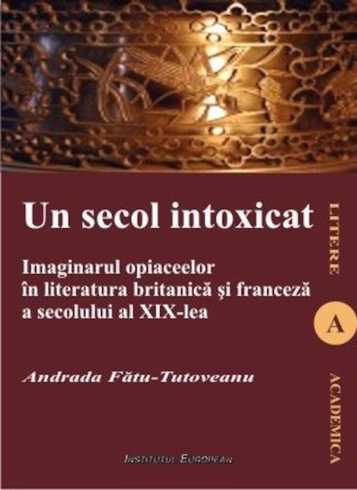 Coperta Carte Un secol intoxicat. Imaginarul opiaceelor in literatura britanica si franceza a secolului al XIX-lea