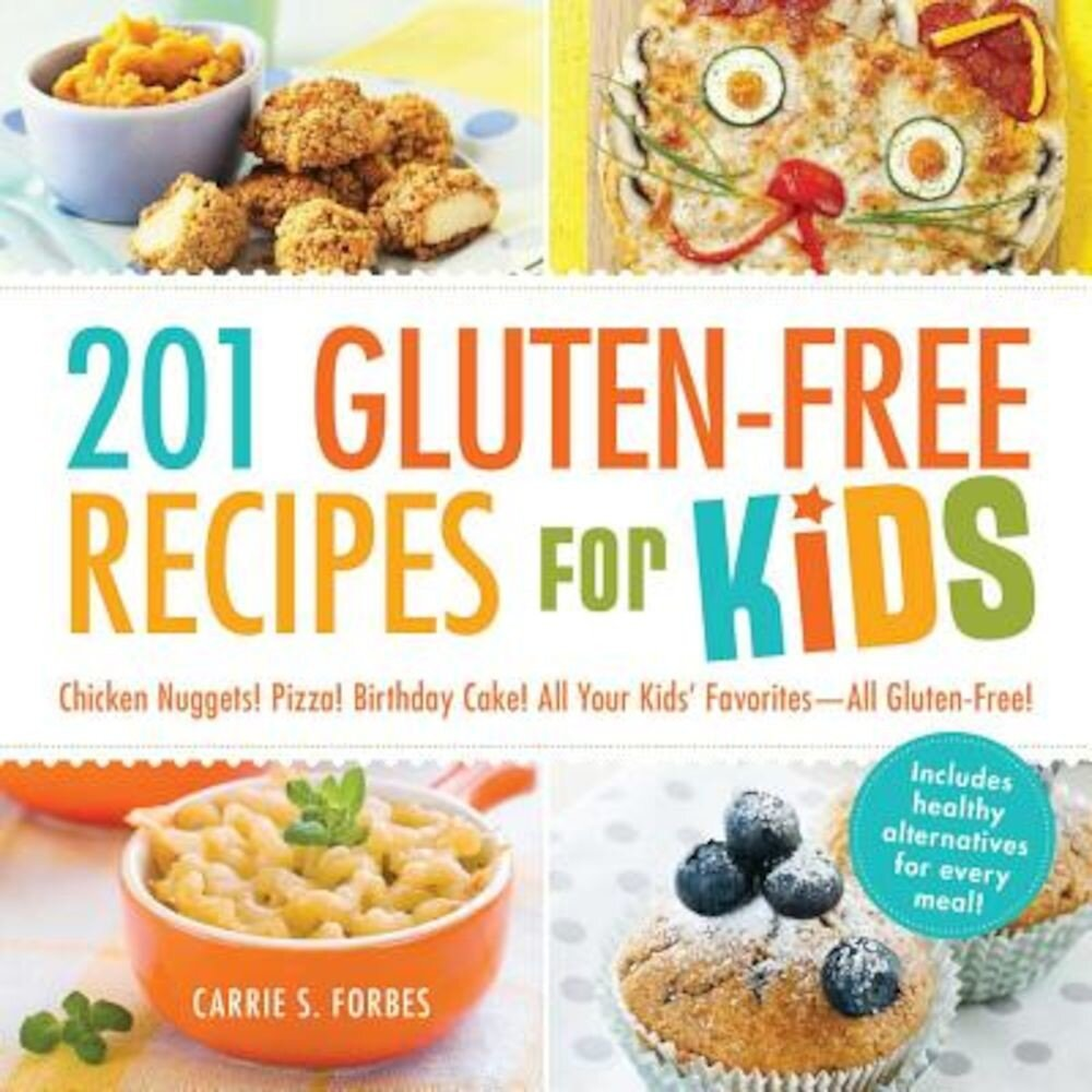 201 Gluten-Free Recipes for Kids: Chicken Nuggets! Pizza! Birthday Cake! All Your Kids' Favorites - All Gluten-Free!, Paperback