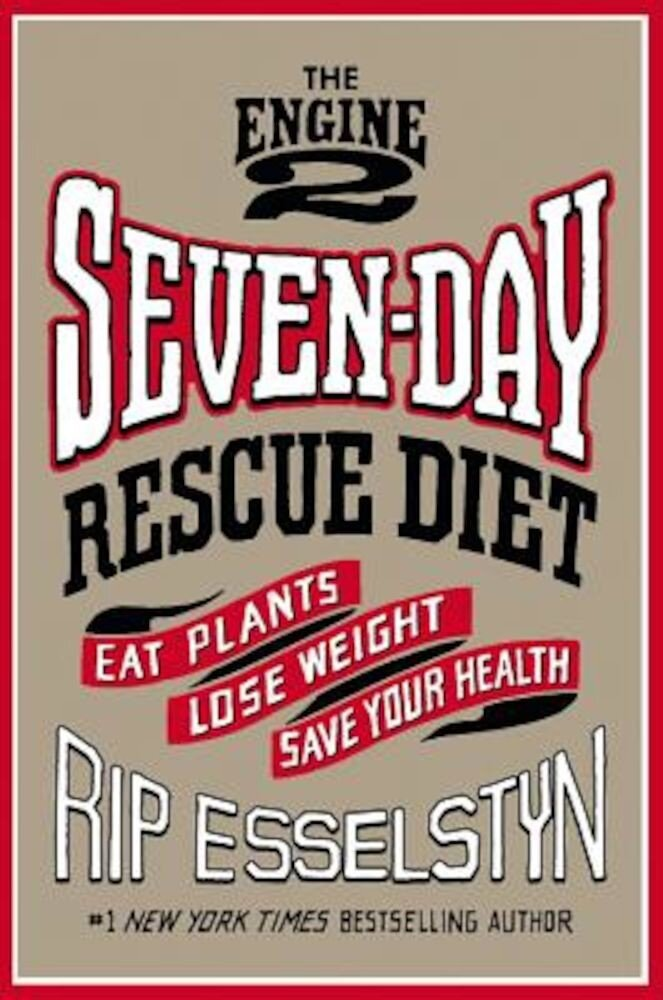 The Engine 2 Seven-Day Rescue Diet: Eat Plants, Lose Weight, Save Your Health, Hardcover