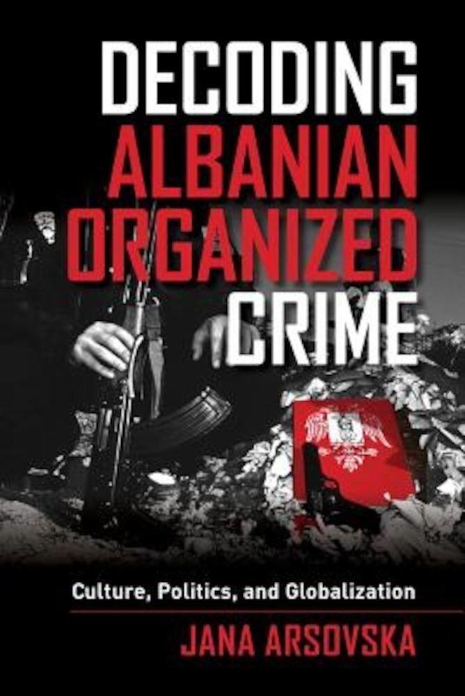 Decoding Albanian Organized Crime: Culture, Politics, and Globalization, Paperback