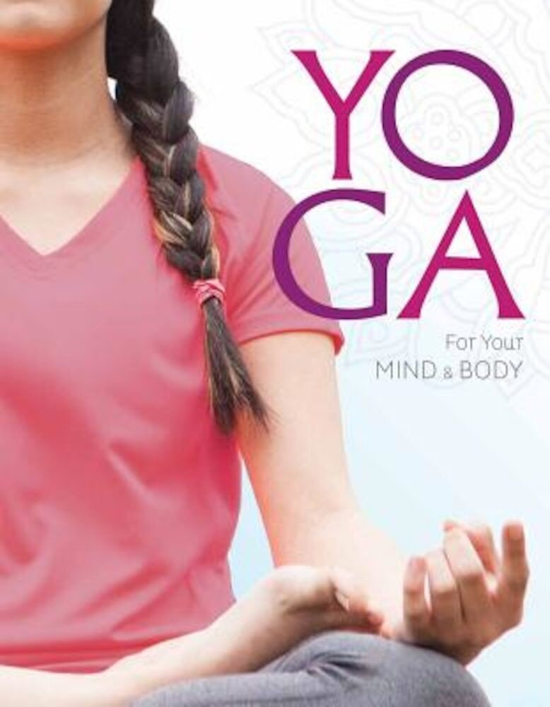 Yoga for Your Mind and Body: A Teenage Practice for a Healthy, Balanced Life, Paperback