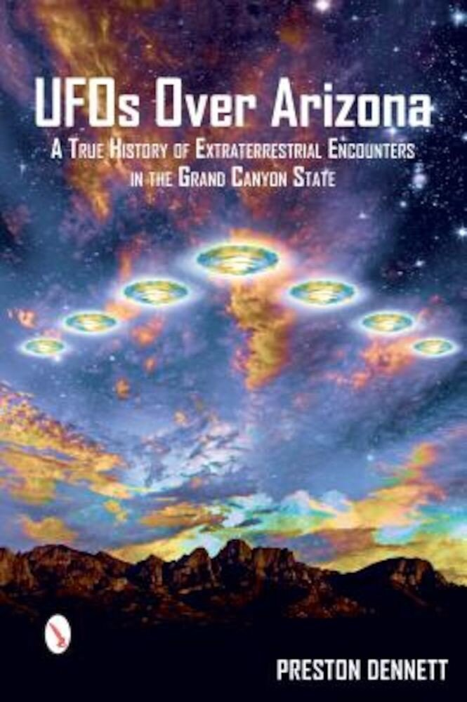 UFOs Over Arizona: A True History of Extraterrestrial Encounters in the Grand Canyon State, Paperback