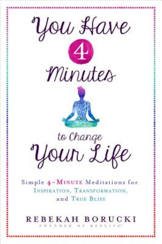 You Have 4 Minutes to Change Your Life: Simple 4-Minute Meditations for Inspiration, Transformation, and True Bliss, Paperback