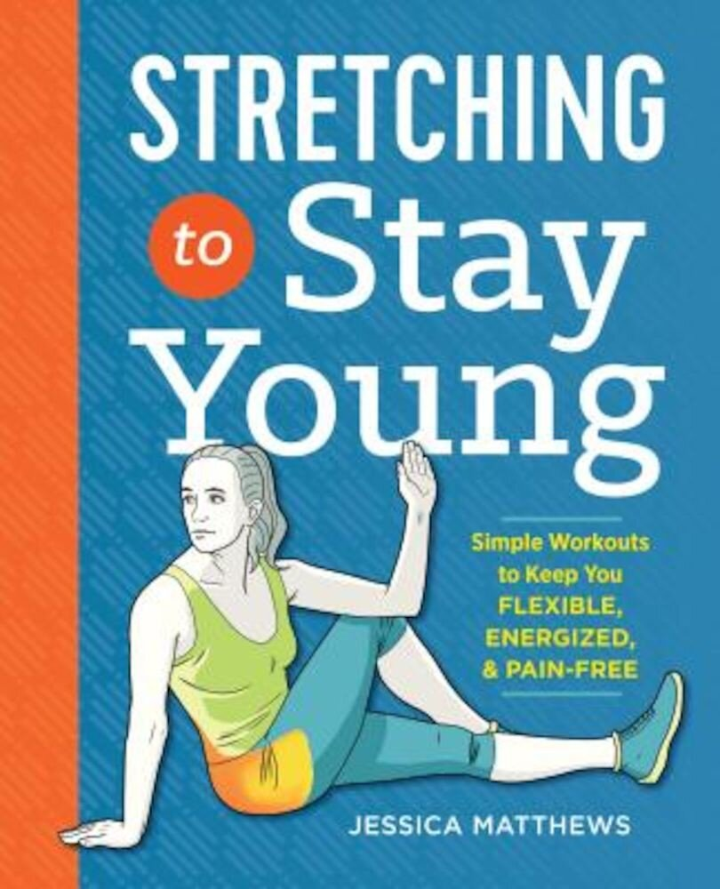 Stretching to Stay Young: Simple Workouts to Keep You Flexible, Energized, and Pain Free, Paperback