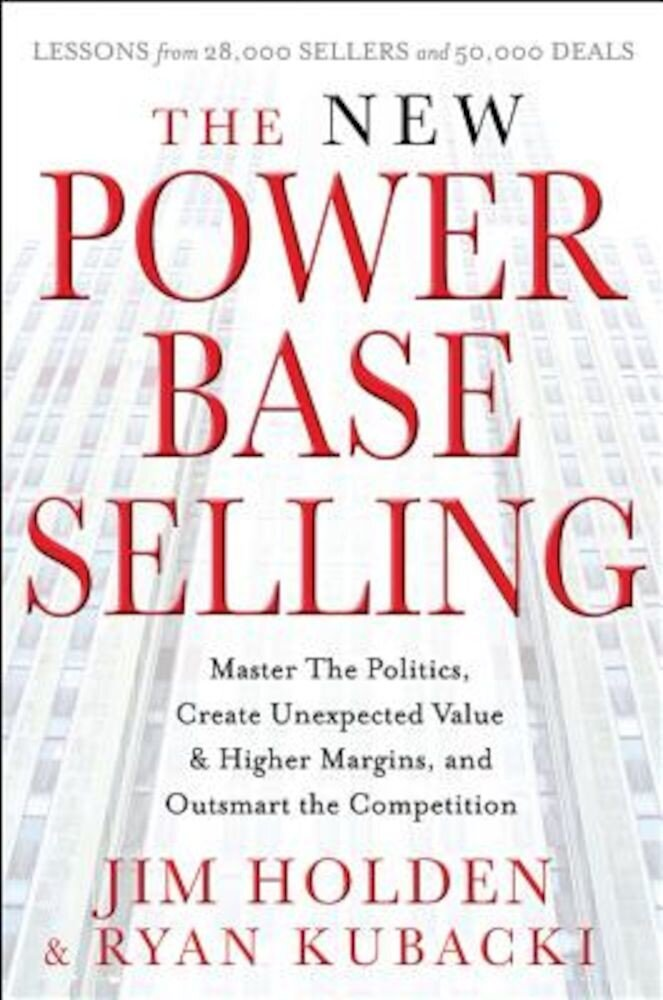 The New Power Base Selling: Master the Politics, Create Unexpected Value and Higher Margins, and Outsmart the Competition, Hardcover