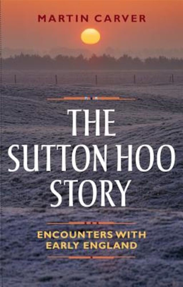 The Sutton Hoo Story: Encounters with Early England, Paperback
