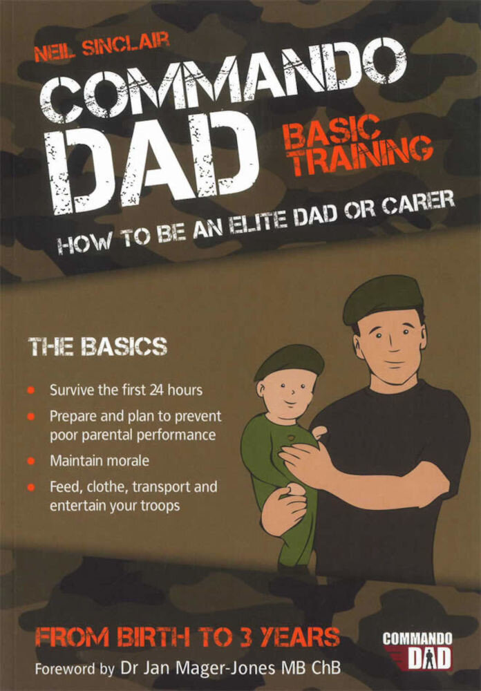 Commando Dad. Basic Training. How to be an Elite Dad or Carer. From Birth to Three Years