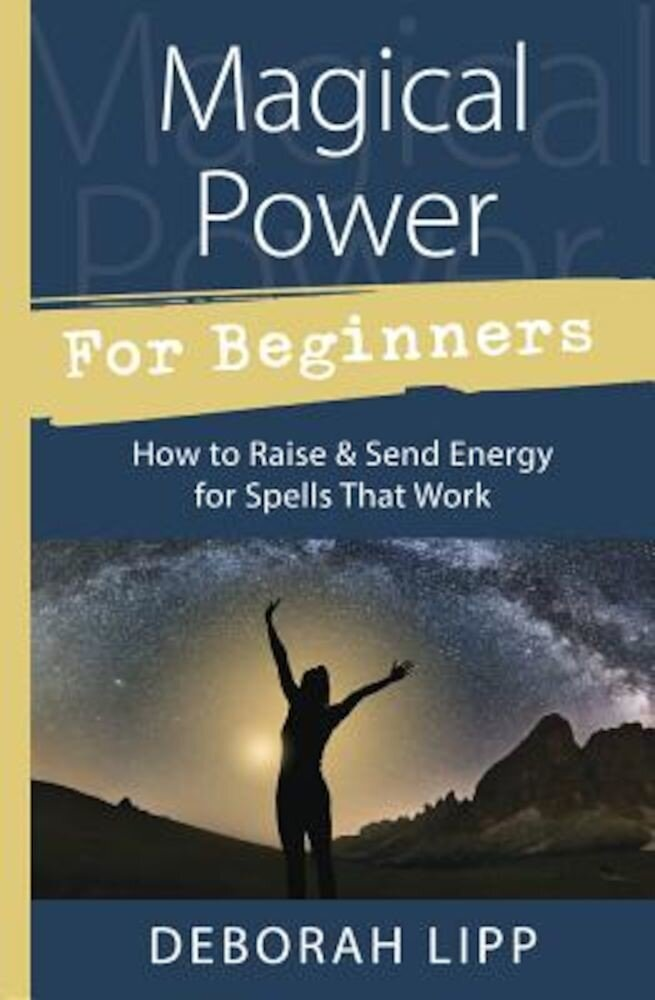 Magical Power for Beginners: How to Raise & Send Energy for Spells That Work, Paperback