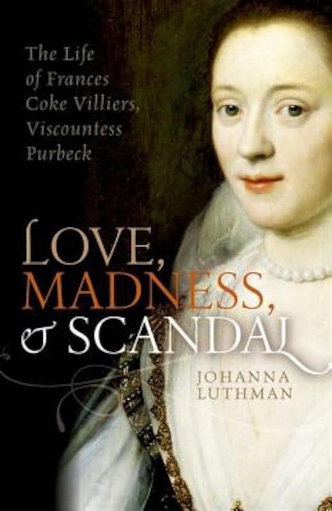Love, Madness, and Scandal: The Life of Frances Coke Villiers, Viscountess Purbeck, Hardcover