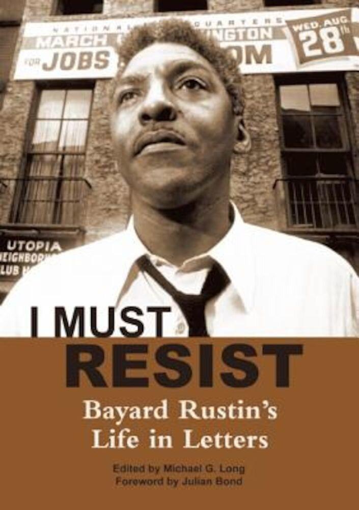I Must Resist: Bayard Rustin's Life in Letters, Paperback