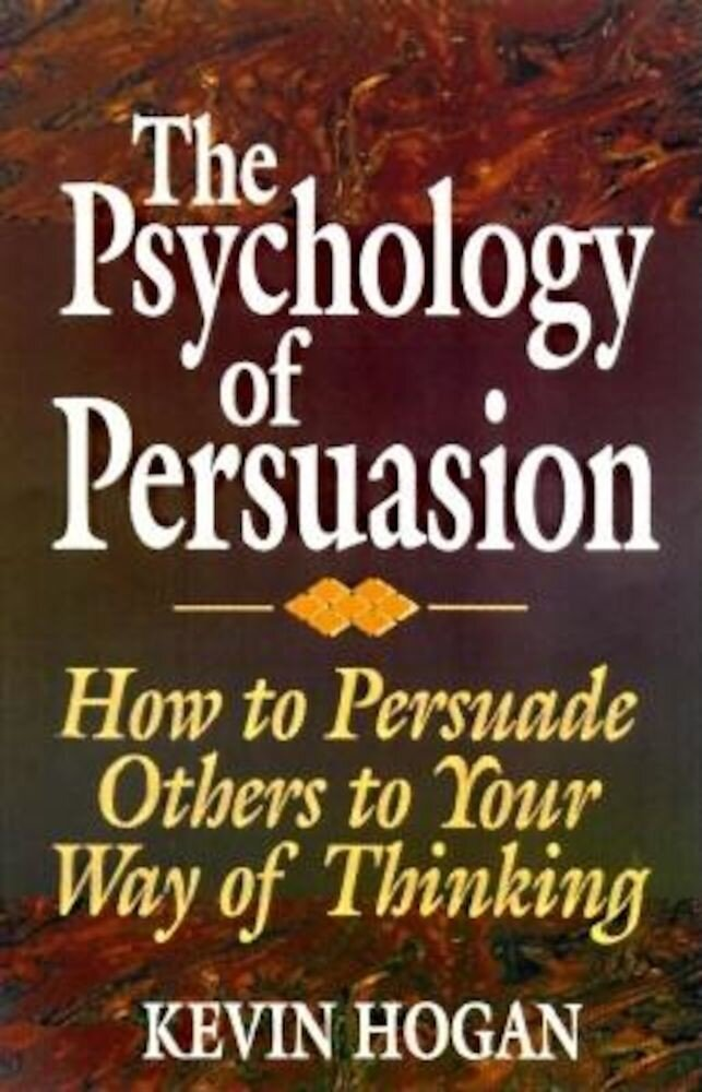 The Psychology of Persuasion: How to Persuade Others to Your Way of Thinking, Hardcover