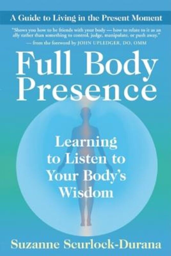 Full Body Presence: Learning to Listen to Your Body's Wisdom, Paperback