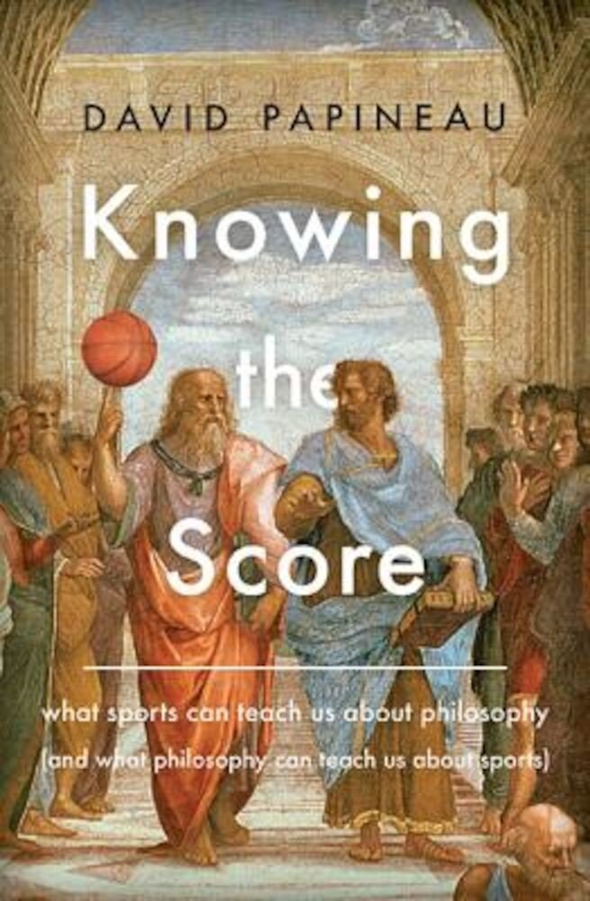 Knowing the Score: What Sports Can Teach Us about Philosophy (and What Philosophy Can Teach Us about Sports), Hardcover