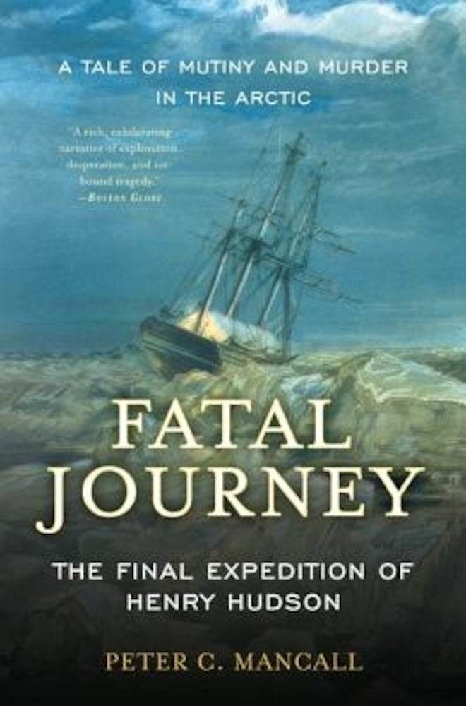 Fatal Journey: The Final Expedition of Henry Hudson--A Tale of Mutiny and Murder in the Arctic, Paperback