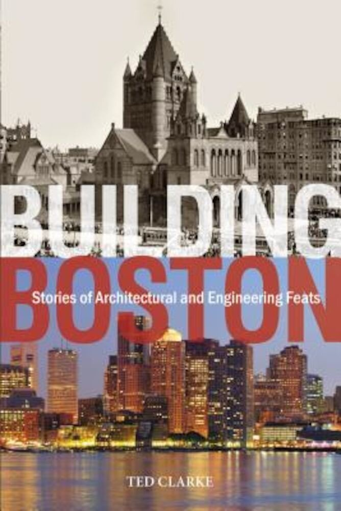Building Boston: Stories of Architectural and Engineering Feats, Hardcover
