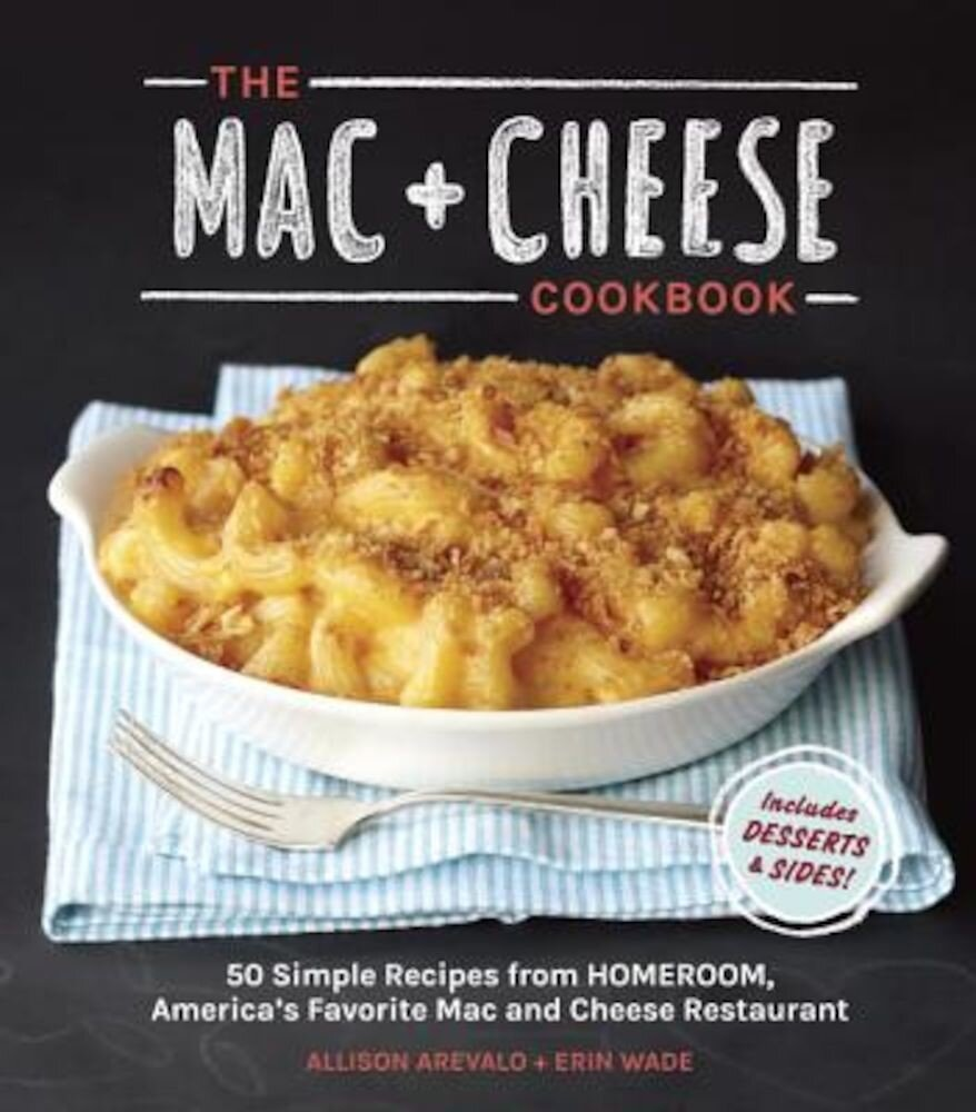 The Mac + Cheese Cookbook: 50 Simple Recipes from Homeroom, America's Favorite Mac and Cheese Restaurant, Hardcover