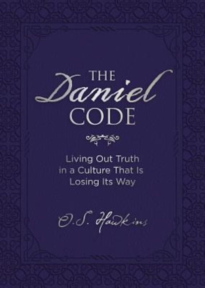 The Daniel Code: Living Out Truth in a Culture That Is Losing Its Way, Hardcover