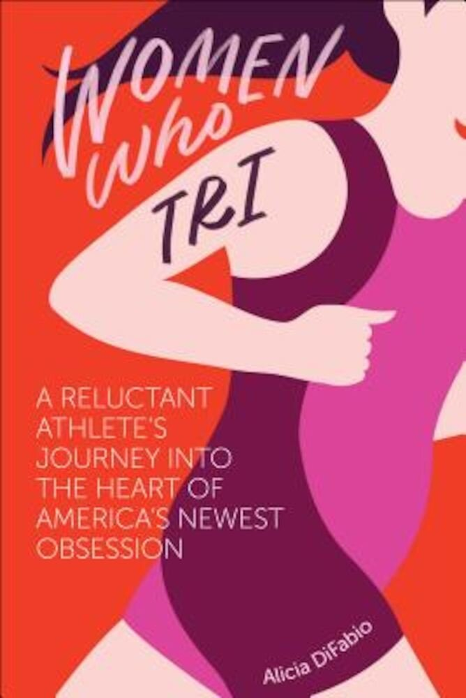 Women Who Tri: A Reluctant Athlete's Journey Into the Heart of America's Newest Obsession, Paperback