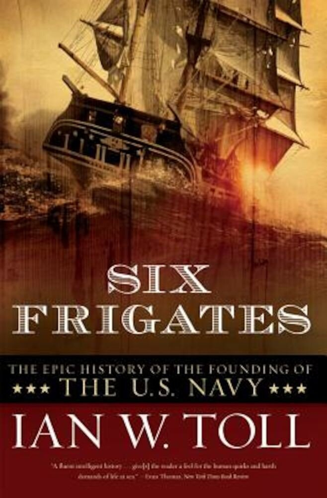 Six Frigates: The Epic History of the Founding of the U.S. Navy, Paperback