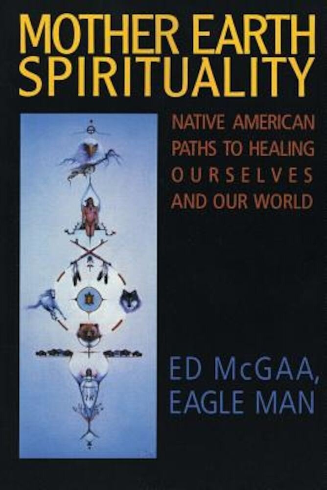 Mother Earth Spirituality: Native American Paths to Healing Ourselves and Our World, Paperback