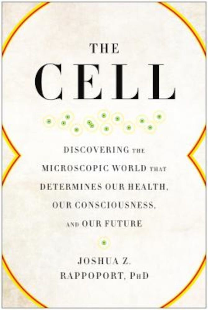 The Cell: Discovering the Microscopic World That Determines Our Health, Our Consciousness, and Our Future, Paperback