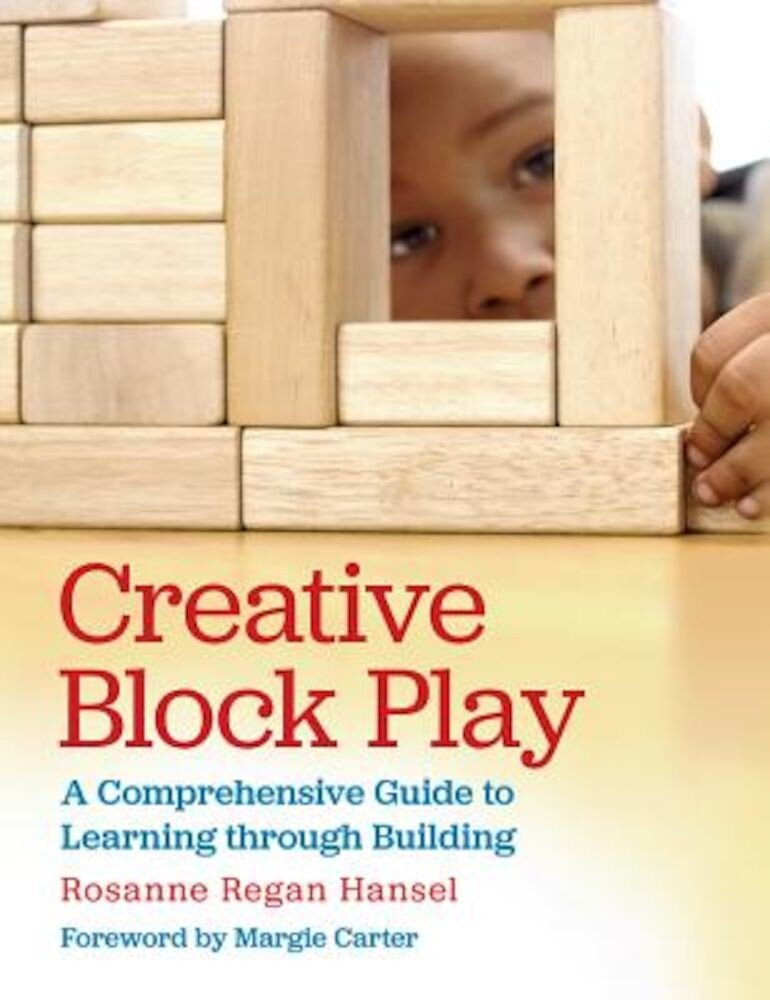 Creative Block Play: A Comprehensive Guide to Learning Through Building, Paperback
