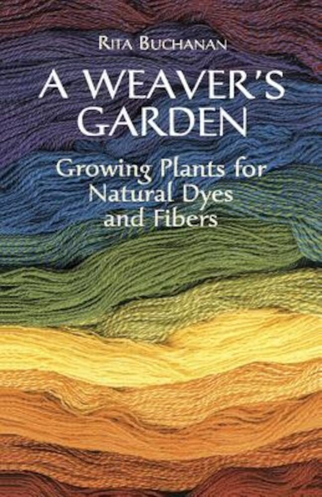 A Weaver's Garden: Growing Plants for Natural Dyes and Fibers, Paperback