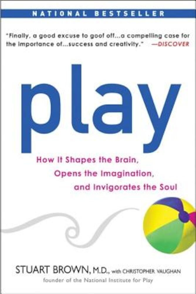 Play: How It Shapes the Brain, Opens the Imagination, and Invigorates the Soul, Paperback