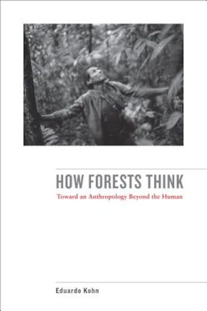 How Forests Think: Toward an Anthropology Beyond the Human, Paperback