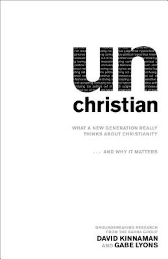 Unchristian: What a New Generation Really Thinks about Christianity... and Why It Matters, Paperback