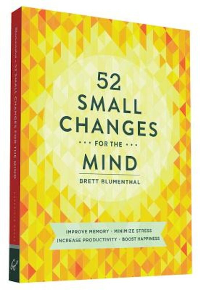 52 Small Changes for the Mind: Improve Memory Minimize Stress Increase Productivity Boost Happiness, Paperback