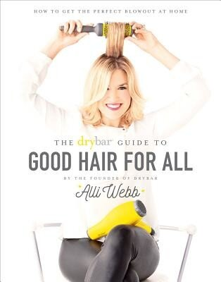 The Drybar Guide to Good Hair for All: How to Get the Perfect Blowout at Home, Hardcover