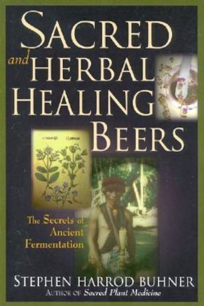 Sacred and Herbal Healing Beers: The Secrets of Ancient Fermentation, Paperback