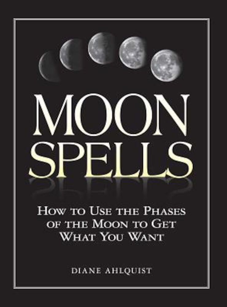 Moon Spells: How to Use the Phases of the Moon to Get What You Want, Paperback