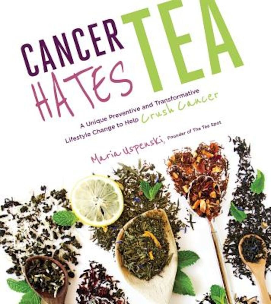Cancer Hates Tea: A Unique Preventive and Transformative Lifestyle Change to Help Crush Cancer, Paperback