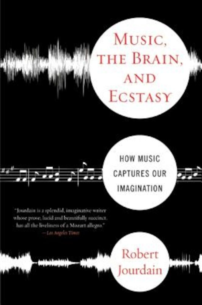 Music, the Brain, and Ecstasy: How Music Captures Our Imagination, Paperback