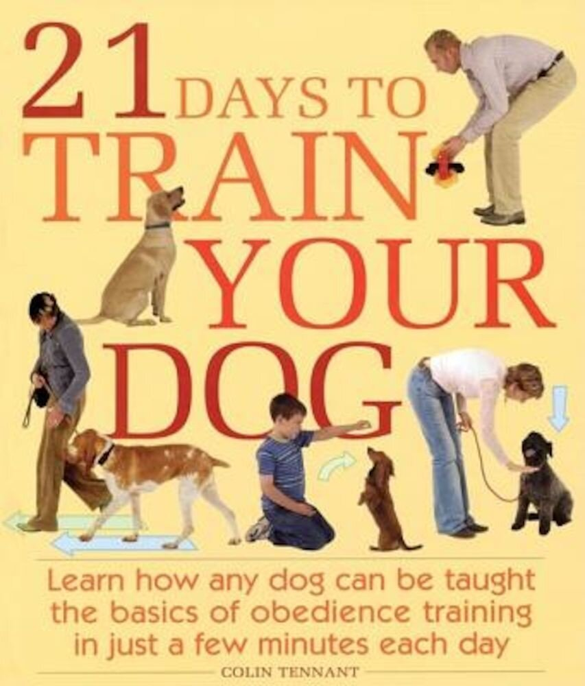 21 Days to Train Your Dog: Learn How Any Dog Can Be Taught the Basics of Obedience Training in Just a Few Minutes Each Day, Paperback