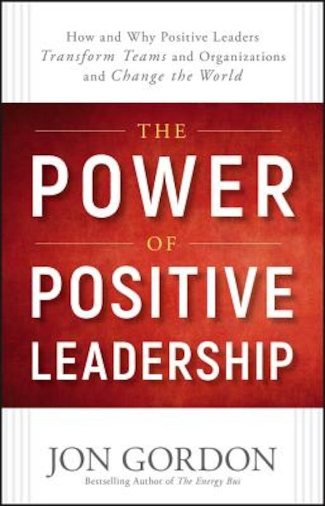 The Power of Positive Leadership: How and Why Positive Leaders Transform Teams and Organizations and Change the World, Hardcover
