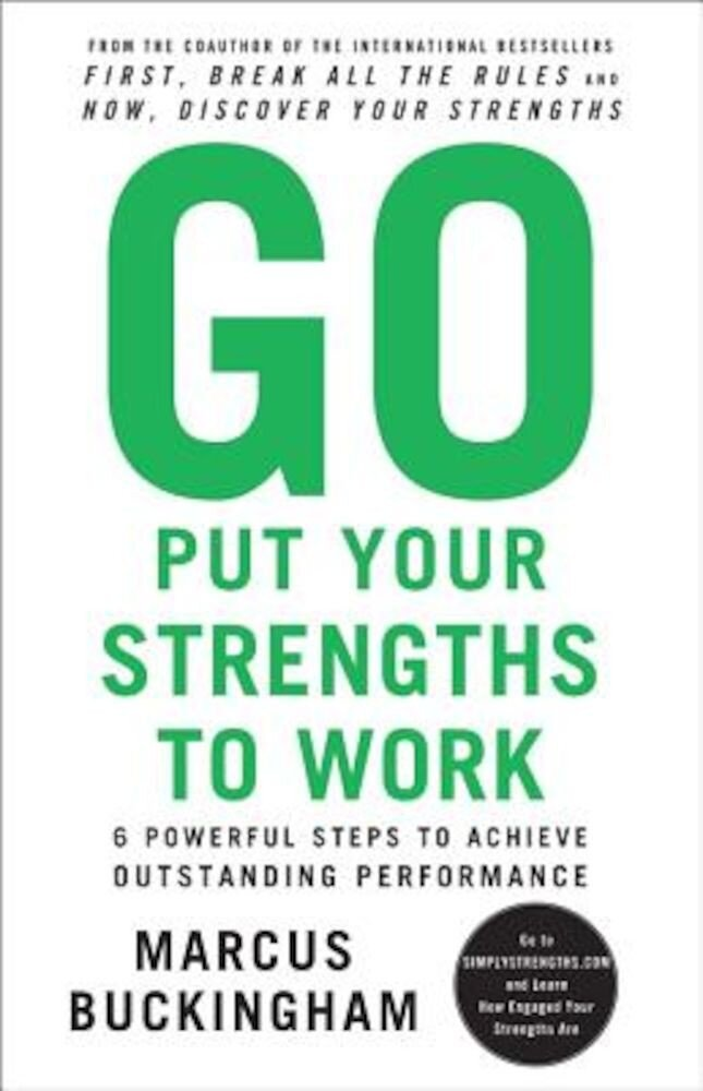 Go Put Your Strengths to Work: 6 Powerful Steps to Achieve Outstanding Performance, Paperback
