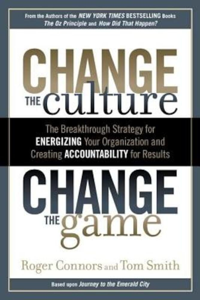 Change the Culture, Change the Game: The Breakthrough Strategy for Energizing Your Organization and Creating Accountability for Results, Hardcover