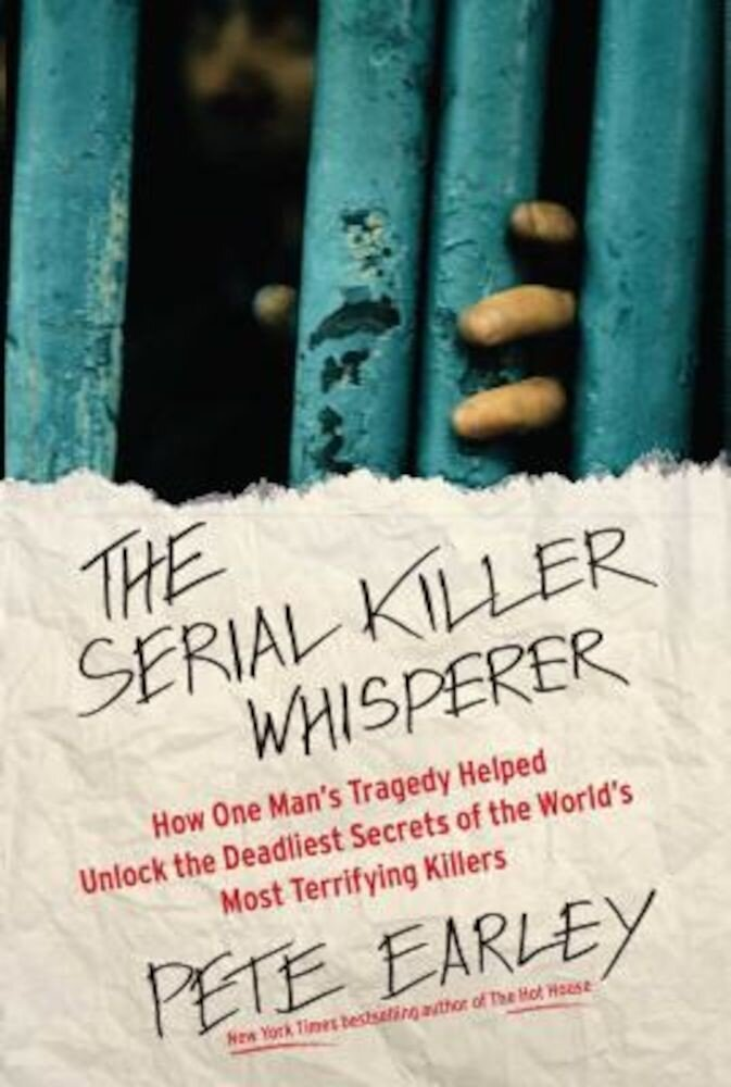 The Serial Killer Whisperer: How One Man's Tragedy Helped Unlock the Deadliest Secrets of the World's Most Terrifying Killers, Paperback